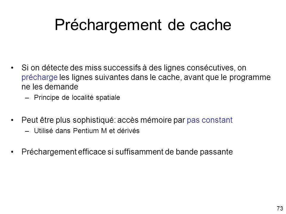 73 Préchargement de cache Si on détecte des miss successifs à des lignes consécutives, on précharge les lignes suivantes dans le cache, avant que le p