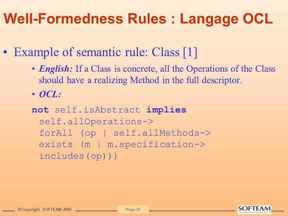 Copyright SOFTEAM 2000 Page 23 Well-Formedness Rules : Langage OCL Example of semantic rule: Class [1] English: If a Class is concrete, all the Operat