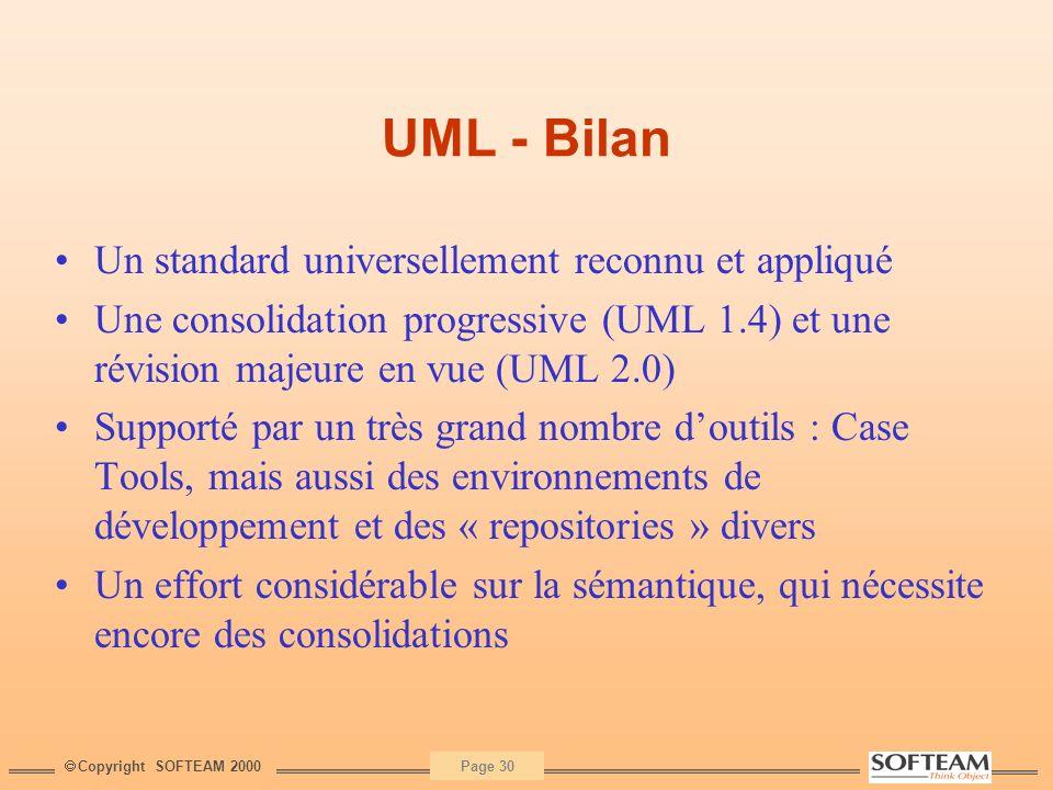 Copyright SOFTEAM 2000 Page 30 UML - Bilan Un standard universellement reconnu et appliqué Une consolidation progressive (UML 1.4) et une révision maj
