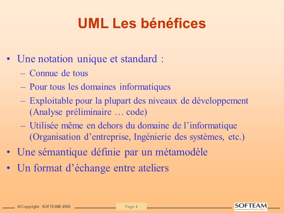 Copyright SOFTEAM 2000 Page 4 UML Les bénéfices Une notation unique et standard : –Connue de tous –Pour tous les domaines informatiques –Exploitable p