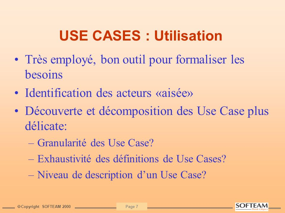 Copyright SOFTEAM 2000 Page 7 USE CASES : Utilisation Très employé, bon outil pour formaliser les besoins Identification des acteurs «aisée» Découvert