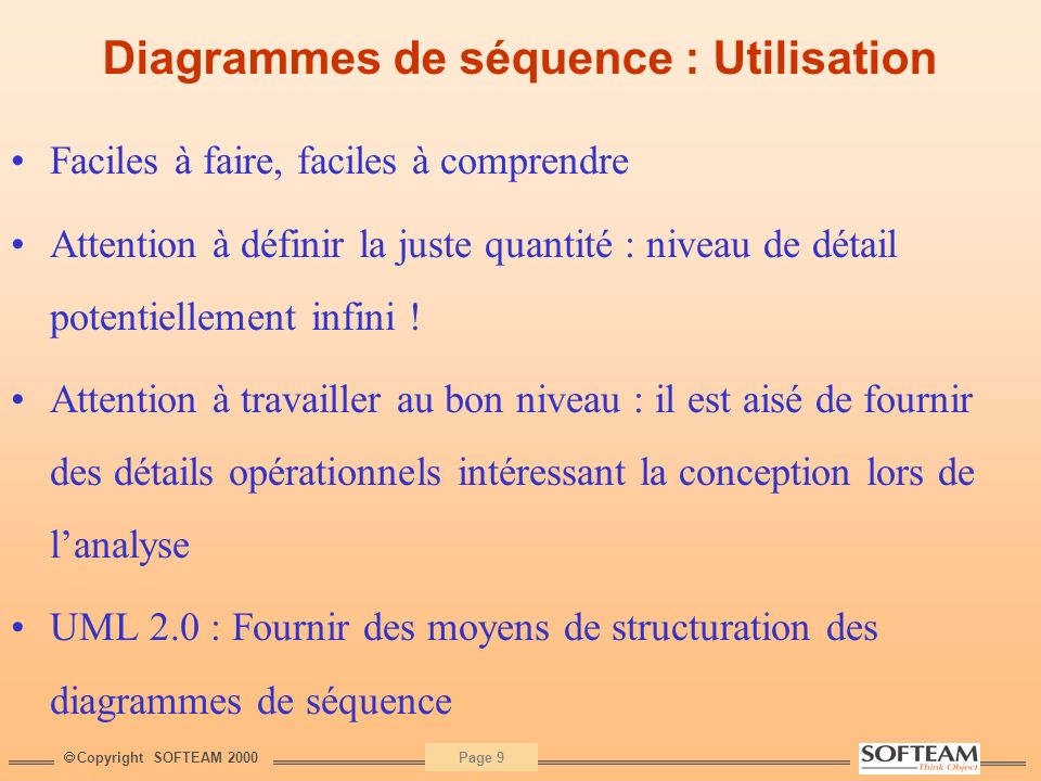 Copyright SOFTEAM 2000 Page 30 UML - Bilan Un standard universellement reconnu et appliqué Une consolidation progressive (UML 1.4) et une révision majeure en vue (UML 2.0) Supporté par un très grand nombre doutils : Case Tools, mais aussi des environnements de développement et des « repositories » divers Un effort considérable sur la sémantique, qui nécessite encore des consolidations