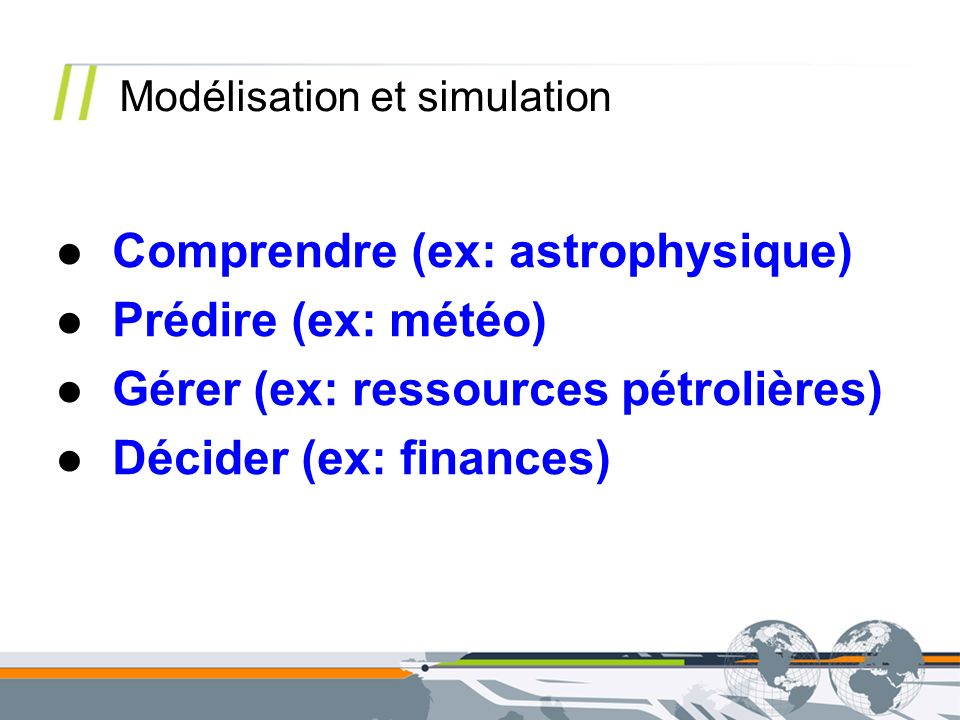 Comprendre (ex: astrophysique) Prédire (ex: météo) Gérer (ex: ressources pétrolières) Décider (ex: finances) Modélisation et simulation