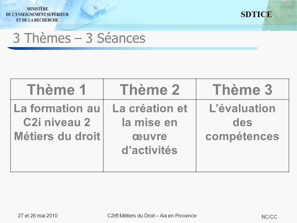 16 SDTICE NC/CC 27 et 28 mai 2010C2i® Métiers du Droit – Aix en Provence 3 Thèmes – 3 Séances Thème 1Thème 2Thème 3 La formation au C2i niveau 2 Métie