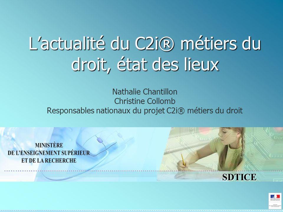 SDTICE Lactualité du C2i® métiers du droit, état des lieux Nathalie Chantillon Christine Collomb Responsables nationaux du projet C2i® métiers du droit