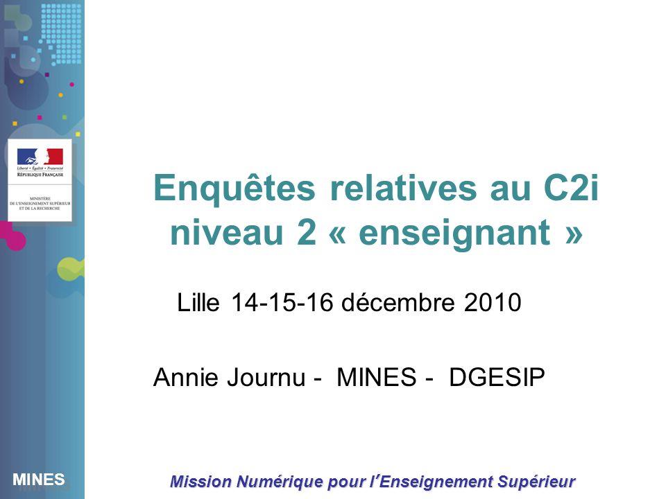 MINES Mission Numérique pour lEnseignement Supérieur Enquêtes relatives au C2i niveau 2 « enseignant » Lille 14-15-16 décembre 2010 Annie Journu - MINES - DGESIP