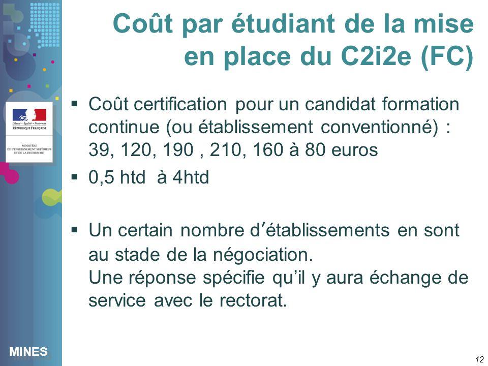 MINES Coût par étudiant de la mise en place du C2i2e (FC) 12 Coût certification pour un candidat formation continue (ou établissement conventionné) : 39, 120, 190, 210, 160 à 80 euros 0,5 htd à 4htd Un certain nombre détablissements en sont au stade de la négociation.