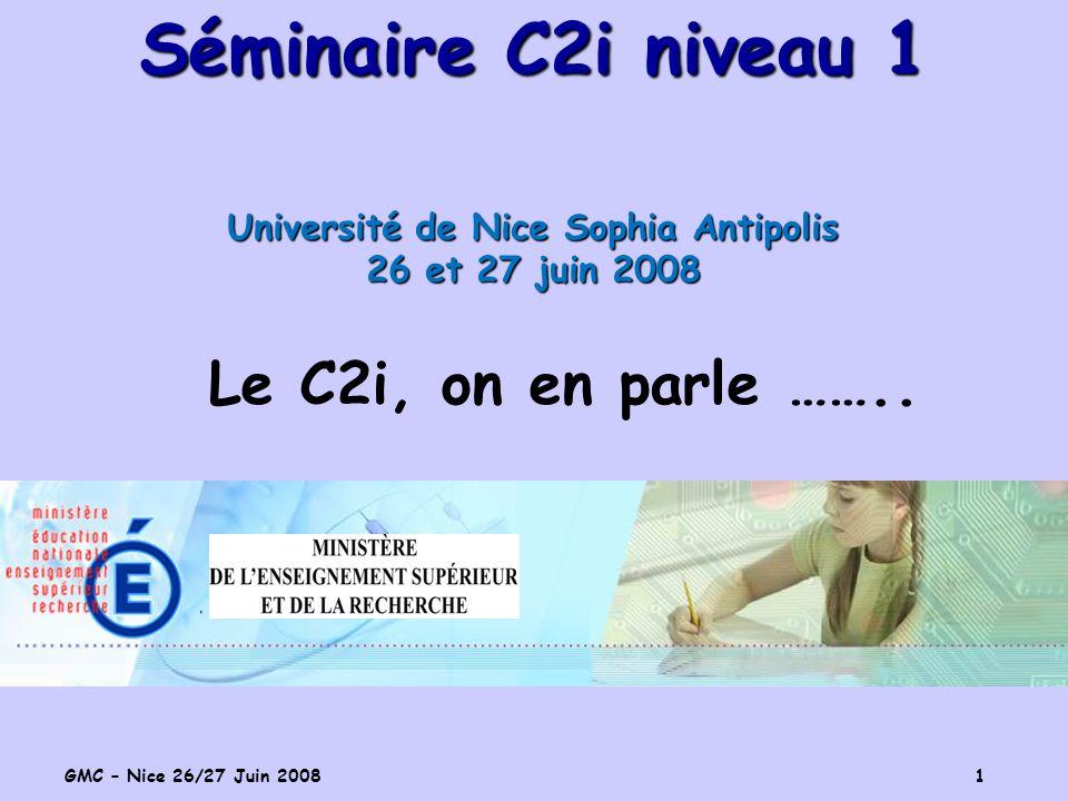 GMC – Nice 26/27 Juin 2008 1 Séminaire C2i niveau 1 Université de Nice Sophia Antipolis 26 et 27 juin 2008 Le C2i, on en parle ……..