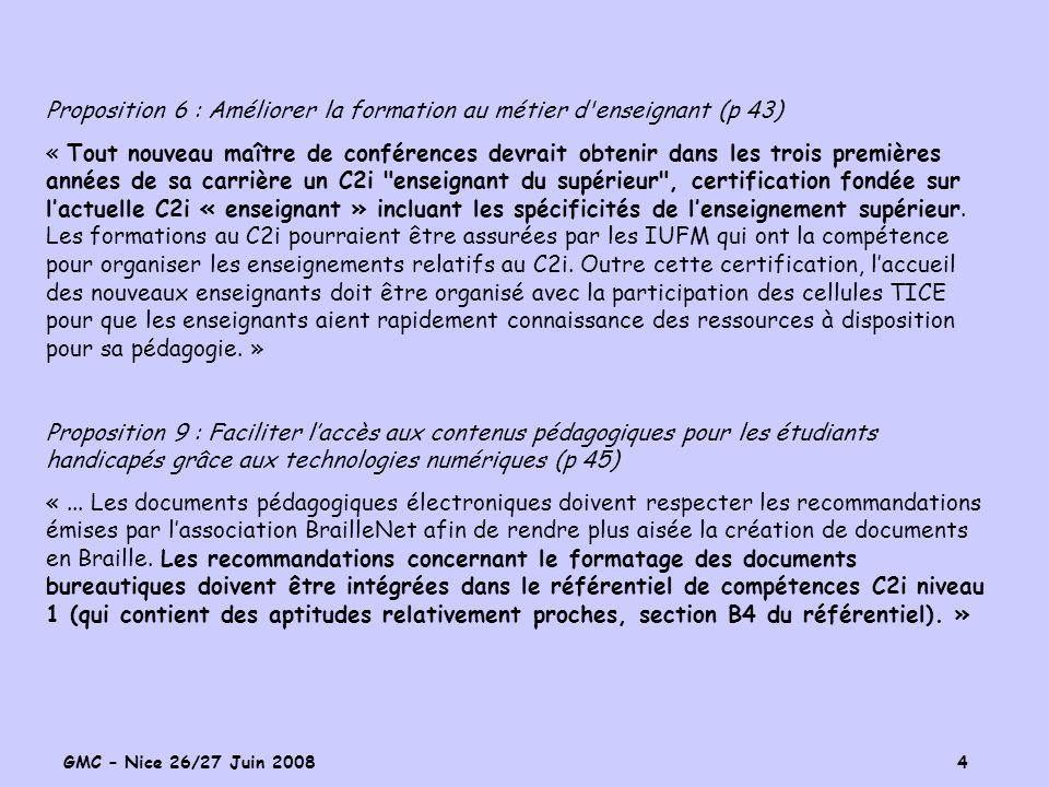 GMC – Nice 26/27 Juin 2008 4 Proposition 6 : Améliorer la formation au métier d enseignant (p 43) « Tout nouveau maître de conférences devrait obtenir dans les trois premières années de sa carrière un C2i enseignant du supérieur , certification fondée sur lactuelle C2i « enseignant » incluant les spécificités de lenseignement supérieur.