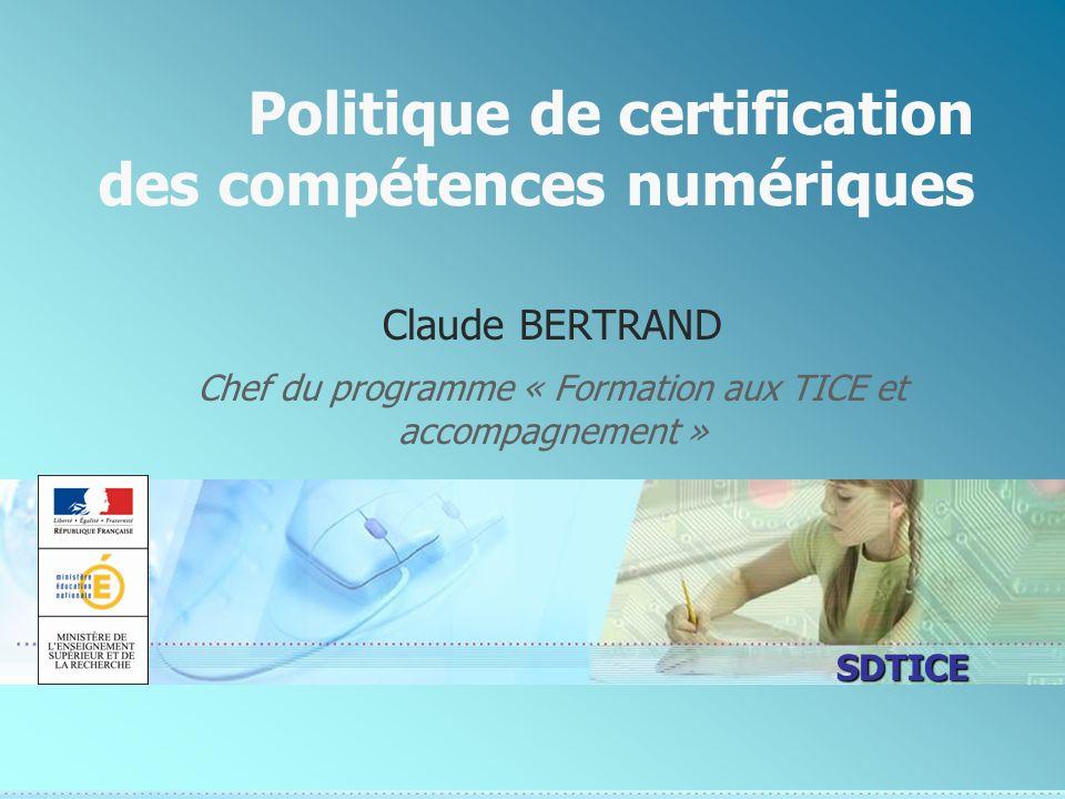 SDTICE Politique de certification des compétences numériques Claude BERTRAND Chef du programme « Formation aux TICE et accompagnement »