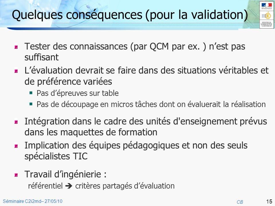 15 CB Séminaire C2i2md– 27/05/10 Quelques conséquences (pour la validation) Tester des connaissances (par QCM par ex.