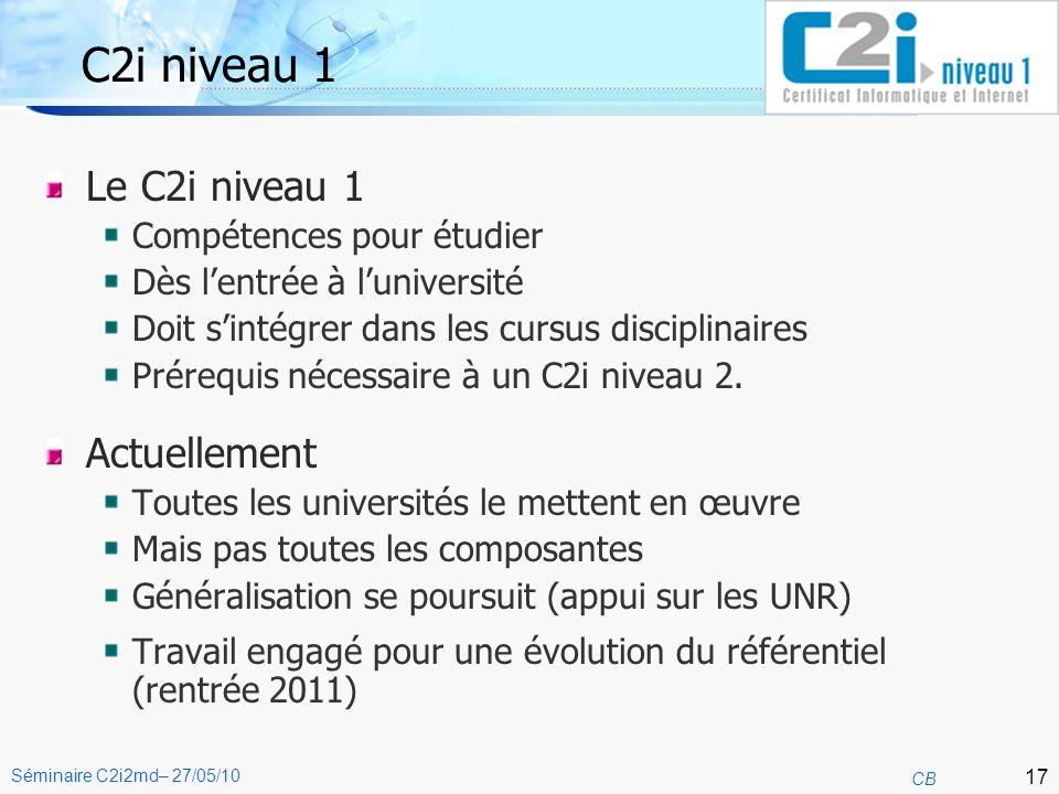 17 CB Séminaire C2i2md– 27/05/10 C2i niveau 1 Le C2i niveau 1 Compétences pour étudier Dès lentrée à luniversité Doit sintégrer dans les cursus disciplinaires Prérequis nécessaire à un C2i niveau 2.