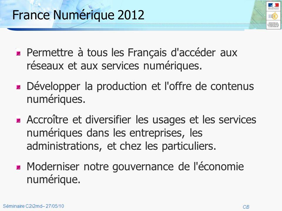 4 CB Séminaire C2i2md– 27/05/10 France Numérique 2012 Permettre à tous les Français d accéder aux réseaux et aux services numériques.
