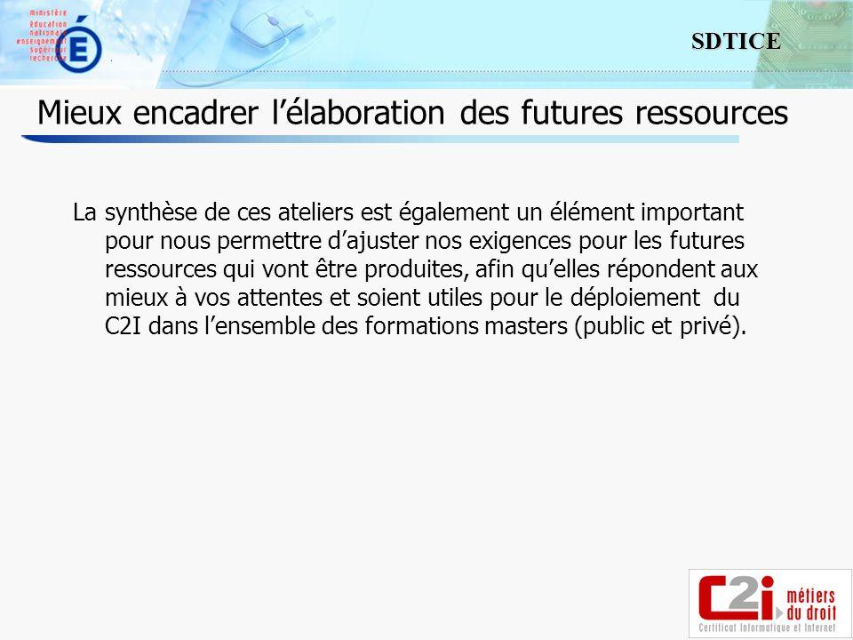 10 SDTICE Mieux encadrer lélaboration des futures ressources La synthèse de ces ateliers est également un élément important pour nous permettre dajust