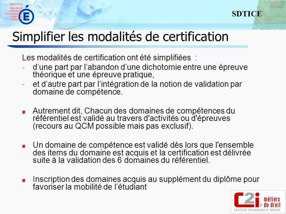 5 SDTICE Simplifier les modalités de certification Les modalités de certification ont été simplifiées : -dune part par labandon dune dichotomie entre une épreuve théorique et une épreuve pratique, -et dautre part par lintégration de la notion de validation par domaine de compétence.