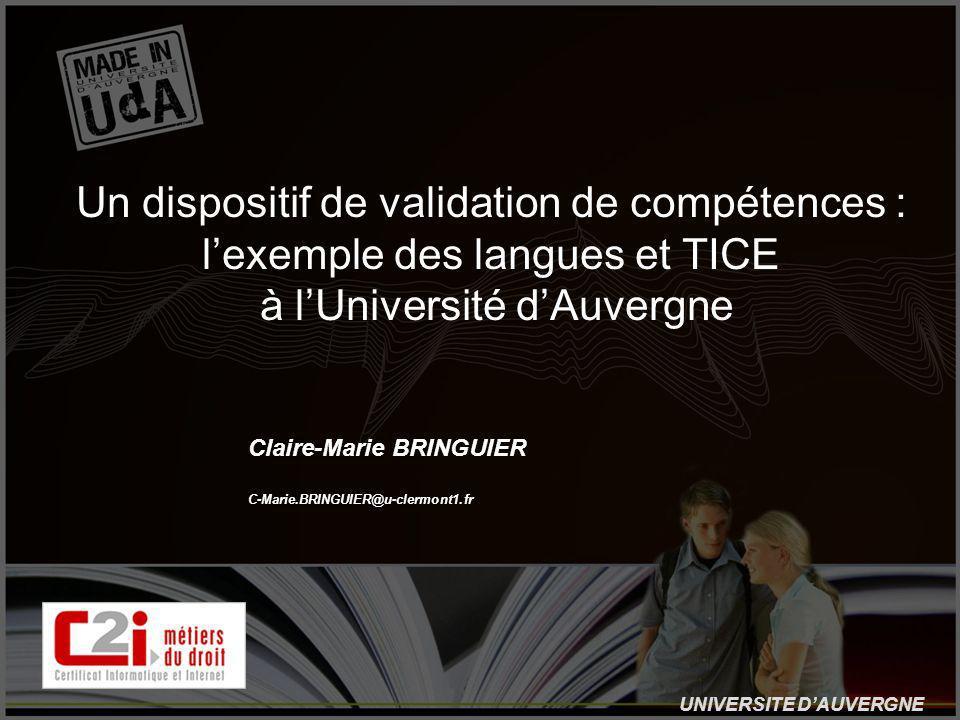 UNIVERSITE DAUVERGNE Un dispositif de validation de compétences : lexemple des langues et TICE à lUniversité dAuvergne Claire-Marie BRINGUIER C-Marie.BRINGUIER@u-clermont1.fr