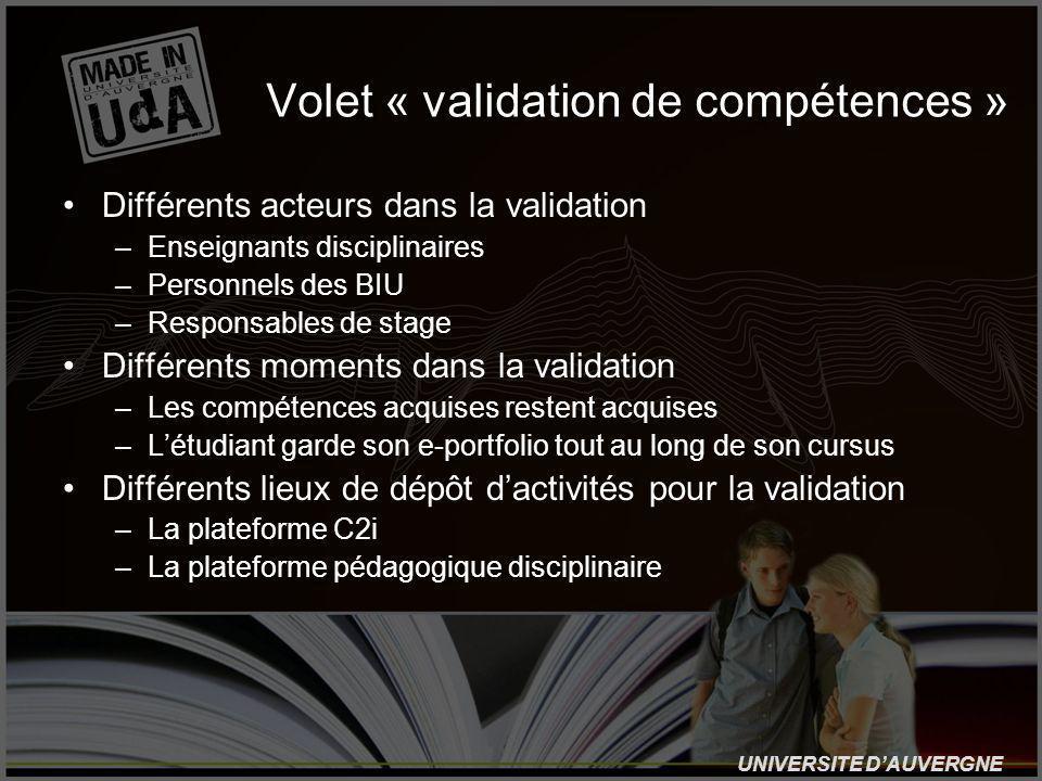 UNIVERSITE DAUVERGNE Volet « validation de compétences » Différents acteurs dans la validation –Enseignants disciplinaires –Personnels des BIU –Responsables de stage Différents moments dans la validation –Les compétences acquises restent acquises –Létudiant garde son e-portfolio tout au long de son cursus Différents lieux de dépôt dactivités pour la validation –La plateforme C2i –La plateforme pédagogique disciplinaire