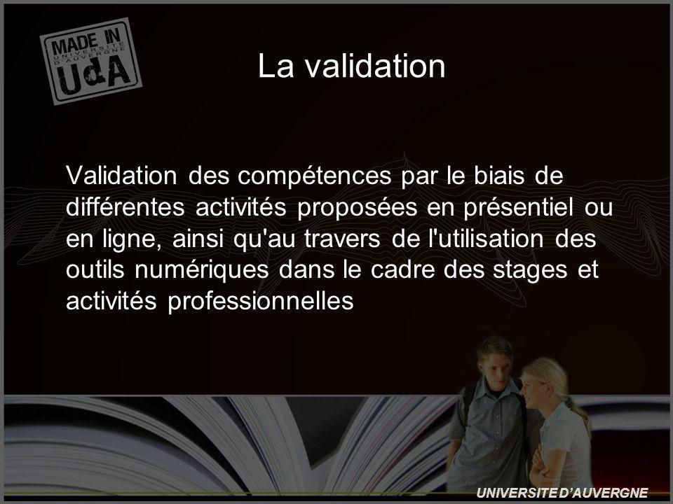 UNIVERSITE DAUVERGNE La validation Validation des compétences par le biais de différentes activités proposées en présentiel ou en ligne, ainsi qu au travers de l utilisation des outils numériques dans le cadre des stages et activités professionnelles