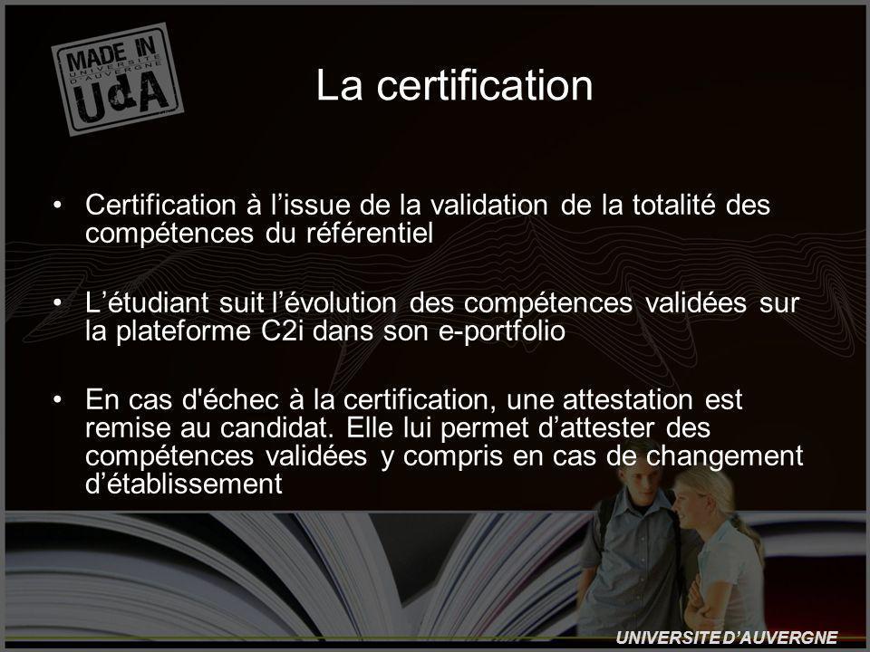 UNIVERSITE DAUVERGNE La certification Certification à lissue de la validation de la totalité des compétences du référentiel Létudiant suit lévolution des compétences validées sur la plateforme C2i dans son e-portfolio En cas d échec à la certification, une attestation est remise au candidat.