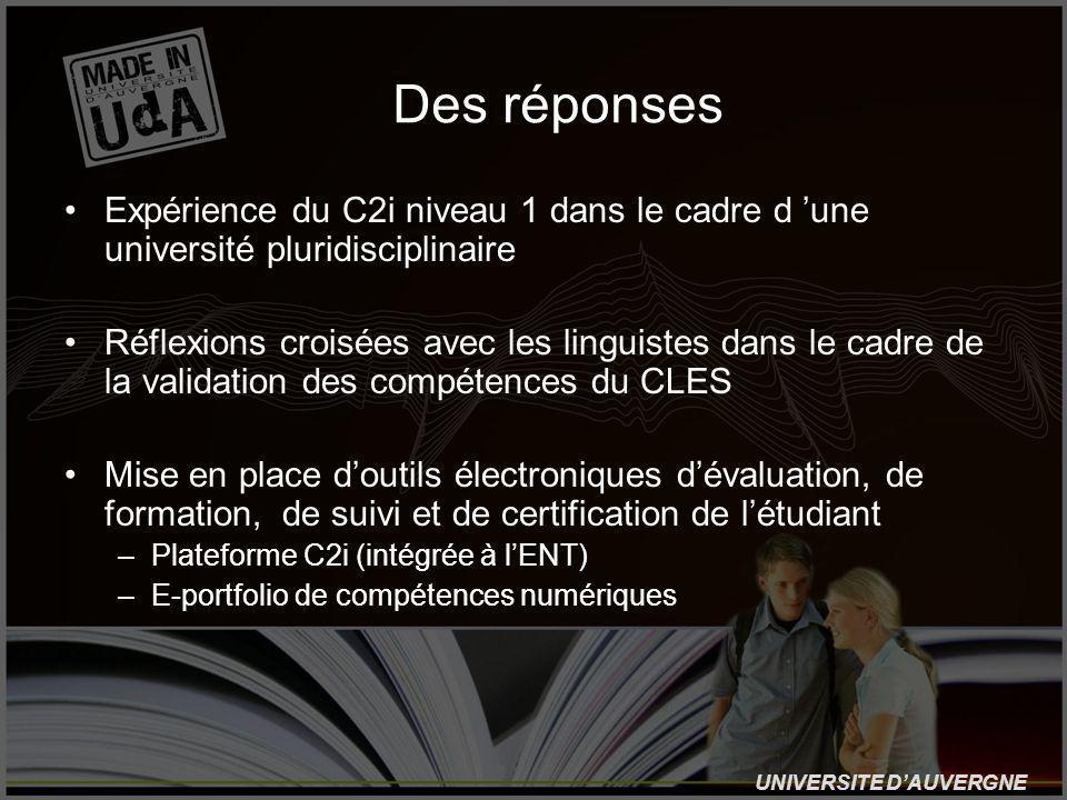 UNIVERSITE DAUVERGNE Des réponses Expérience du C2i niveau 1 dans le cadre d une université pluridisciplinaire Réflexions croisées avec les linguistes dans le cadre de la validation des compétences du CLES Mise en place doutils électroniques dévaluation, de formation, de suivi et de certification de létudiant –Plateforme C2i (intégrée à lENT) –E-portfolio de compétences numériques