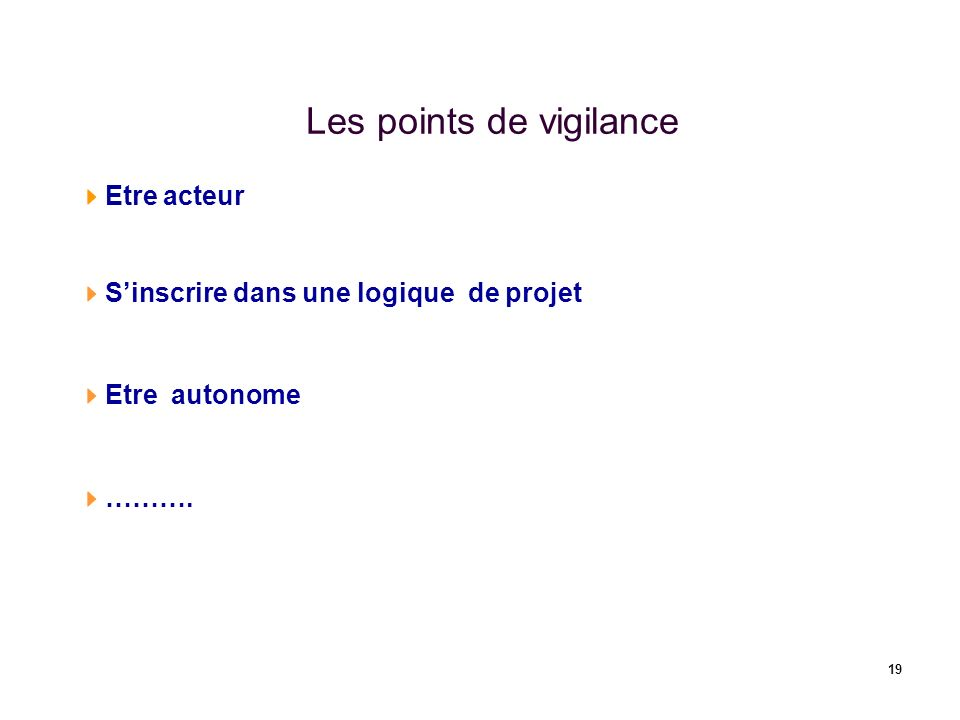 19 Les points de vigilance Etre acteur Sinscrire dans une logique de projet Etre autonome ……….
