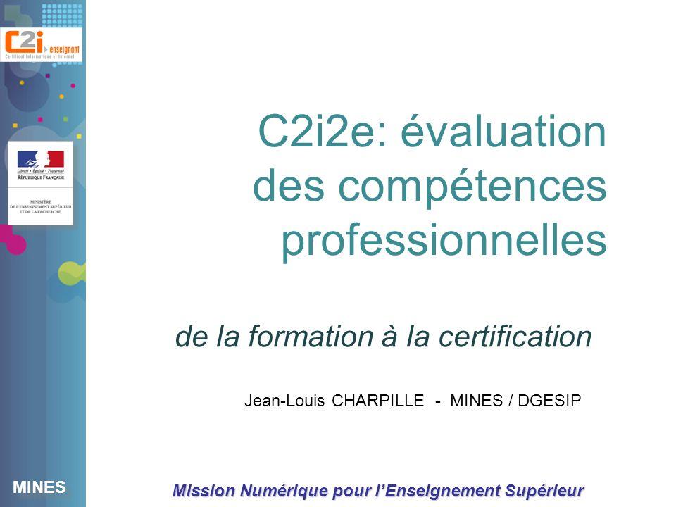 MINES Mission Numérique pour lEnseignement Supérieur de la formation à la certification C2i2e: évaluation des compétences professionnelles Jean-Louis CHARPILLE - MINES / DGESIP