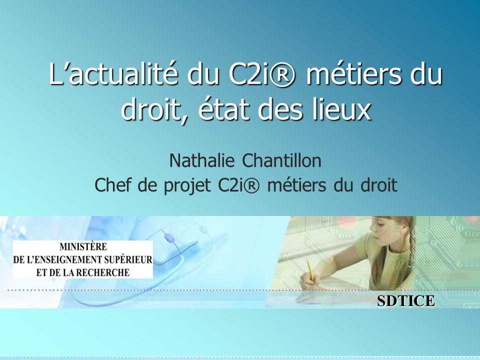 SDTICE Lactualité du C2i® métiers du droit, état des lieux Nathalie Chantillon Chef de projet C2i® métiers du droit