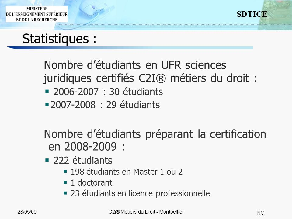 4 SDTICE NC 28/05/09C2i® Métiers du Droit - Montpellier Statistiques : Nombre détudiants en UFR sciences juridiques certifiés C2I® métiers du droit : 2006-2007 : 30 étudiants 2007-2008 : 29 étudiants Nombre détudiants préparant la certification en 2008-2009 : 222 étudiants 198 étudiants en Master 1 ou 2 1 doctorant 23 étudiants en licence professionnelle