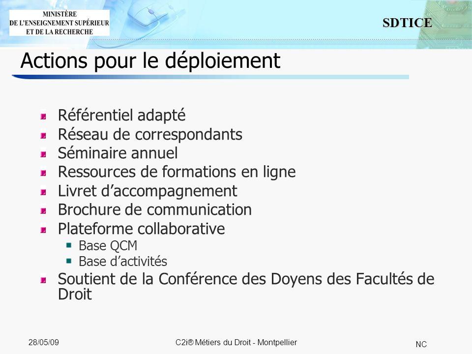 7 SDTICE NC 28/05/09C2i® Métiers du Droit - Montpellier Actions pour le déploiement Référentiel adapté Réseau de correspondants Séminaire annuel Ressources de formations en ligne Livret daccompagnement Brochure de communication Plateforme collaborative Base QCM Base dactivités Soutient de la Conférence des Doyens des Facultés de Droit