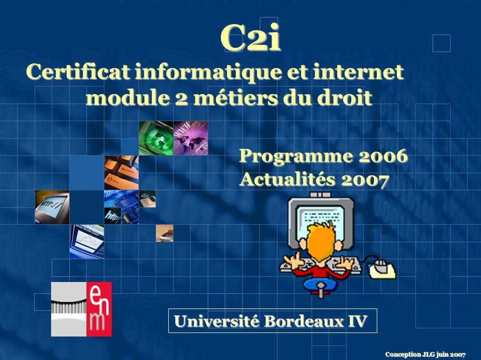C2i Certificat informatique et internet module 2 métiers du droit module 2 métiers du droit Programme 2006 Actualités 2007 Actualités 2007 Université Bordeaux IV Conception JLG juin 2007