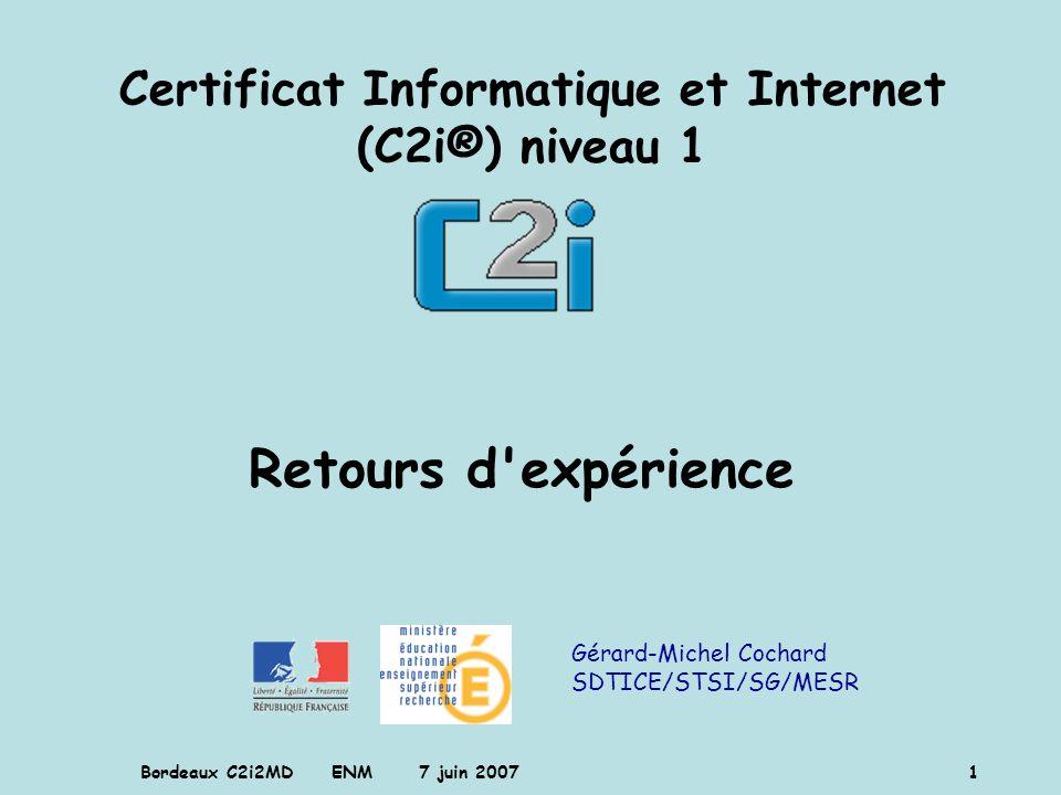 Bordeaux C2i2MD ENM 7 juin 2007 1 Gérard-Michel Cochard SDTICE/STSI/SG/MESR Certificat Informatique et Internet (C2i®) niveau 1 Retours d'expérience