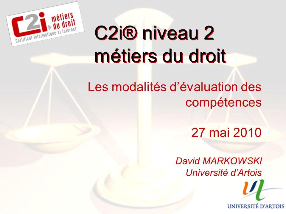 SDTICE Les modalités dévaluation des compétences 27 mai 2010 David MARKOWSKI Université dArtois C2i® niveau 2 métiers du droit
