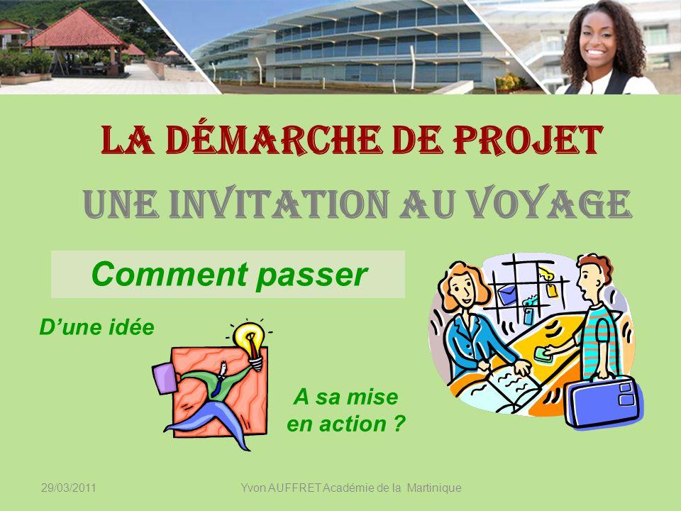 29/03/2011Yvon AUFFRET Académie de la Martinique La démarche de projet Comment passer Dune idée A sa mise en action ? Une invitation au voyage