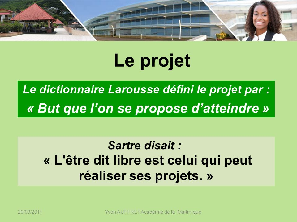 29/03/2011Yvon AUFFRET Académie de la Martinique Le projet Sartre disait : « L'être dit libre est celui qui peut réaliser ses projets. » Le dictionnai
