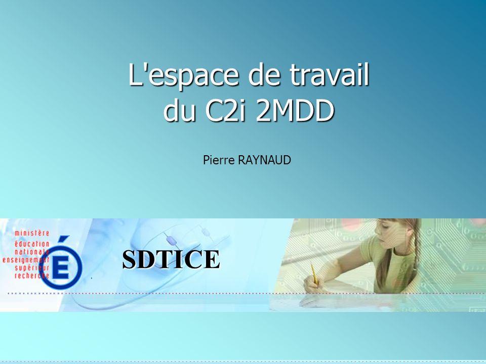 SDTICE L espace de travail du C2i 2MDD Pierre RAYNAUD