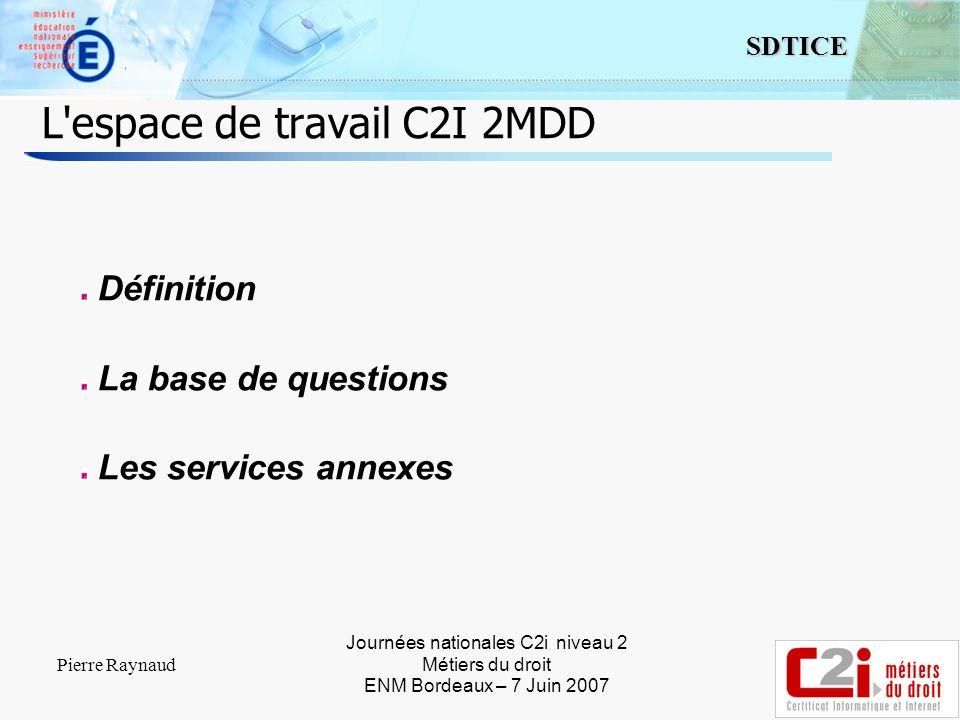 2 SDTICE Journées nationales C2i niveau 2 Métiers du droit ENM Bordeaux – 7 Juin 2007 Pierre Raynaud L espace de travail C2I 2MDD Définition La base de questions Les services annexes