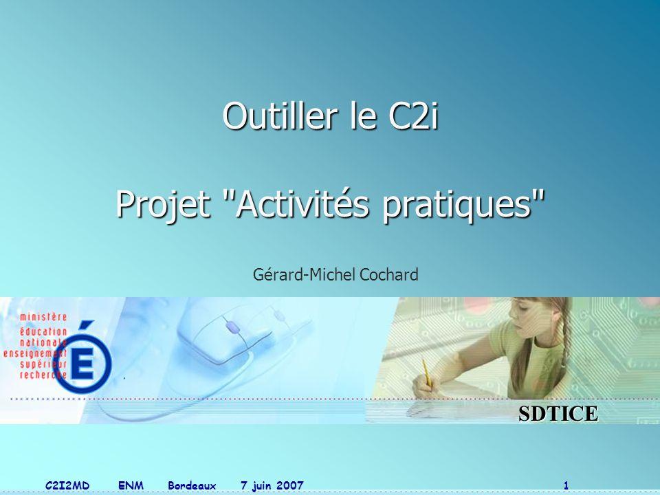 SDTICE C2I2MD ENM Bordeaux 7 juin 2007 1 Outiller le C2i Projet