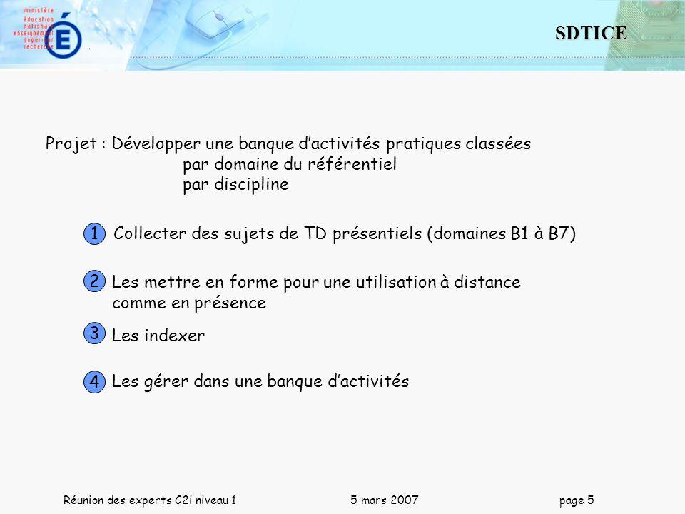 5 SDTICE Réunion des experts C2i niveau 1 5 mars 2007 page 5 Projet : Développer une banque dactivités pratiques classées par domaine du référentiel p