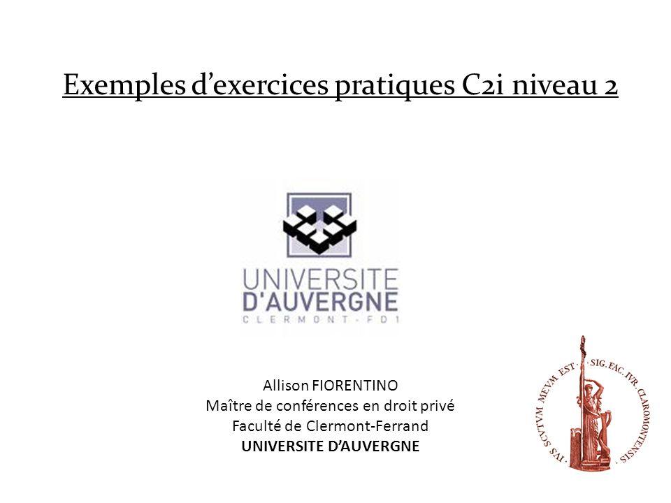 Exemples dexercices pratiques C2i niveau 2 Allison FIORENTINO Maître de conférences en droit privé Faculté de Clermont-Ferrand UNIVERSITE DAUVERGNE