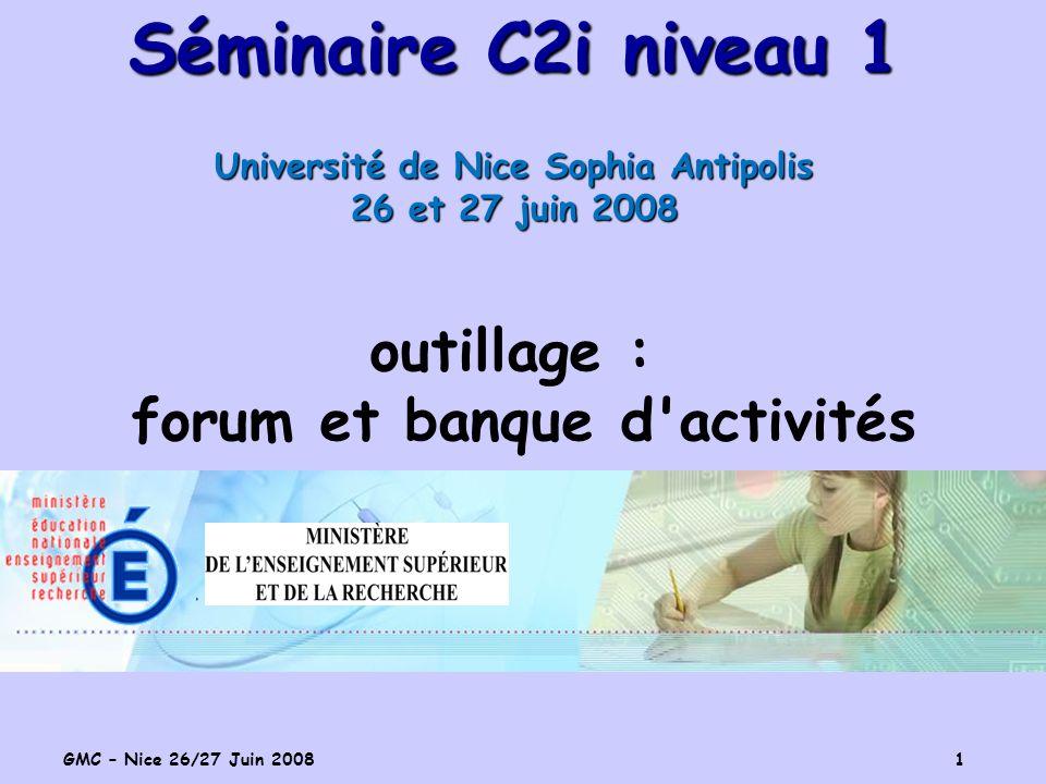 GMC – Nice 26/27 Juin 2008 1 Séminaire C2i niveau 1 Université de Nice Sophia Antipolis 26 et 27 juin 2008 outillage : forum et banque d activités