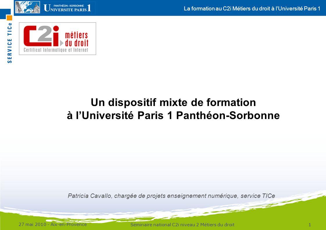 La formation au C2i Métiers du droit à lUniversité Paris 1 Contexte Université Paris 1 Panthéon-Sorbonne : –40000 étudiants, plus de 3000 enseignants –16 UFR et 4 instituts –Etudiants inscrits en Masters juridiques : »M1 : 2000 étudiants »M2 professionnels & recherche : 1100 étudiants –Potentiellement : »plus de 3000 étudiants concernés par le C2i® niveau 2 Métiers du droit »42 inscrits à la préparation 2009-2010 27 mai 2010 - Aix-en-Provence 2Séminaire national C2i niveau 2 Métiers du droit