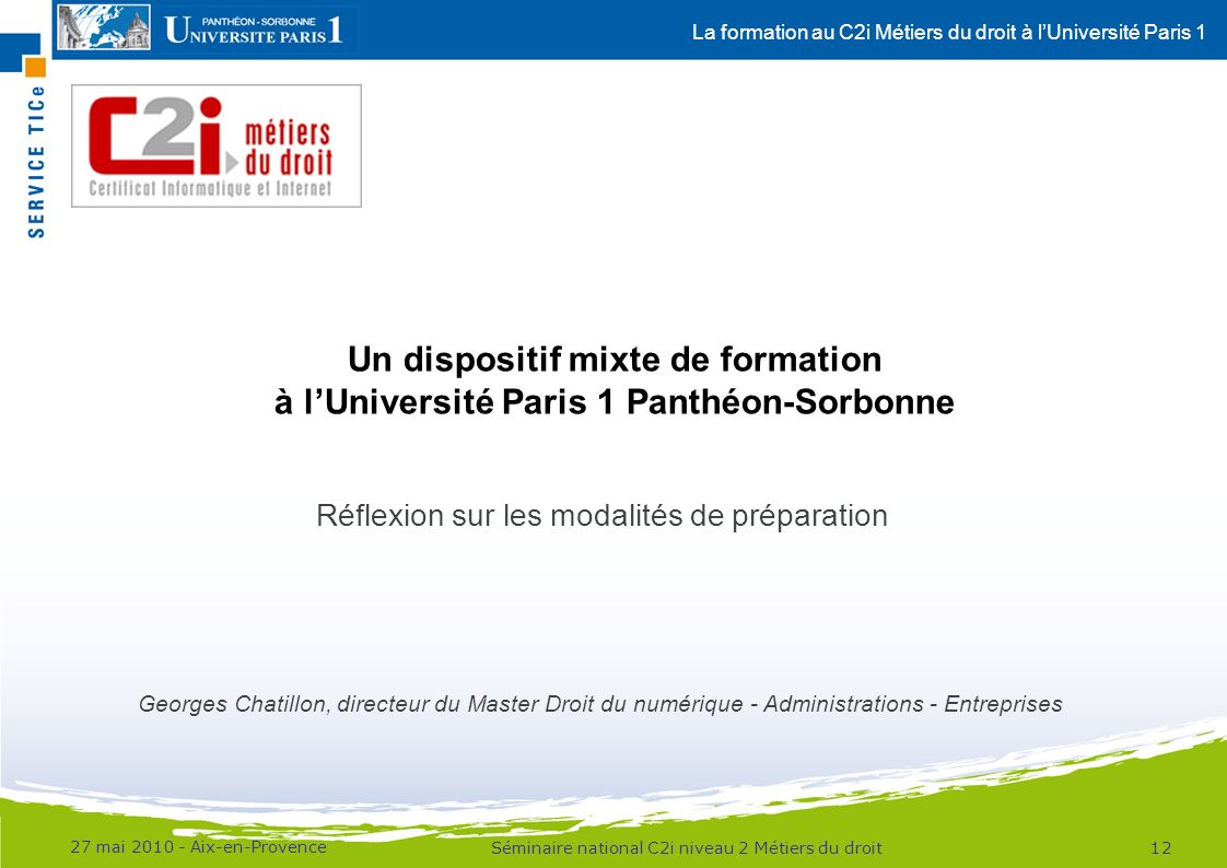 La formation au C2i Métiers du droit à lUniversité Paris 1 27 mai 2010 - Aix-en-Provence 12Séminaire national C2i niveau 2 Métiers du droit Un disposi