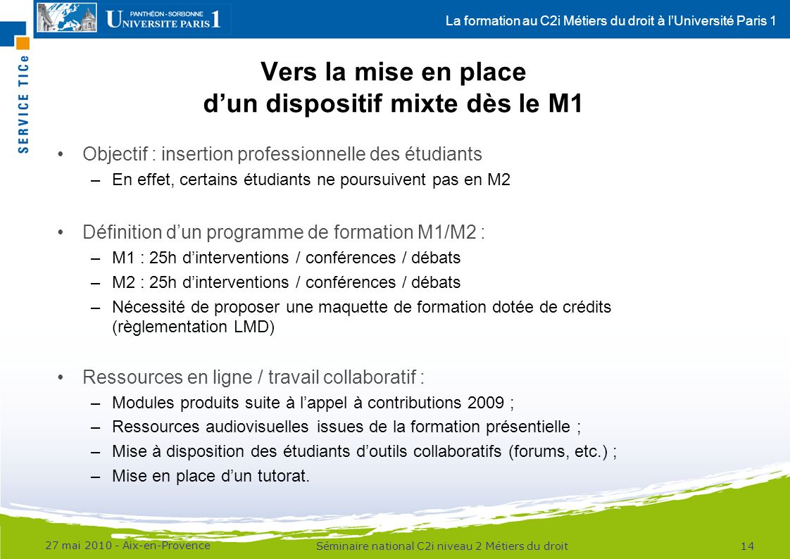 La formation au C2i Métiers du droit à lUniversité Paris 1 Vers la mise en place dun dispositif mixte dès le M1 Objectif : insertion professionnelle d