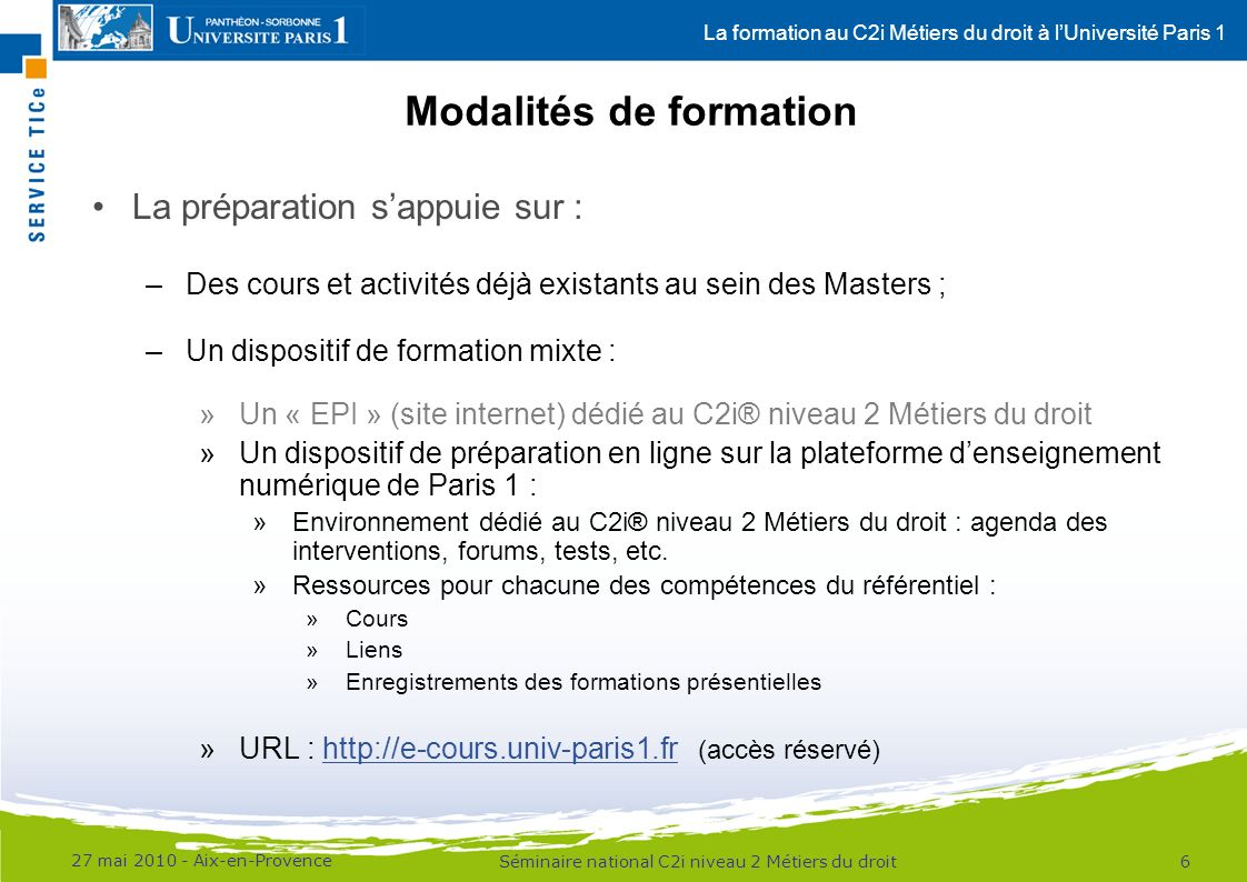 La formation au C2i Métiers du droit à lUniversité Paris 1 Modalités de formation 27 mai 2010 - Aix-en-Provence 7Séminaire national C2i niveau 2 Métiers du droit Environnement dédié au C2i® Métiers du droit