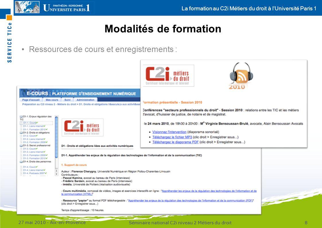 La formation au C2i Métiers du droit à lUniversité Paris 1 Modalités de formation 27 mai 2010 - Aix-en-Provence 8Séminaire national C2i niveau 2 Métiers du droit Ressources de cours et enregistrements :
