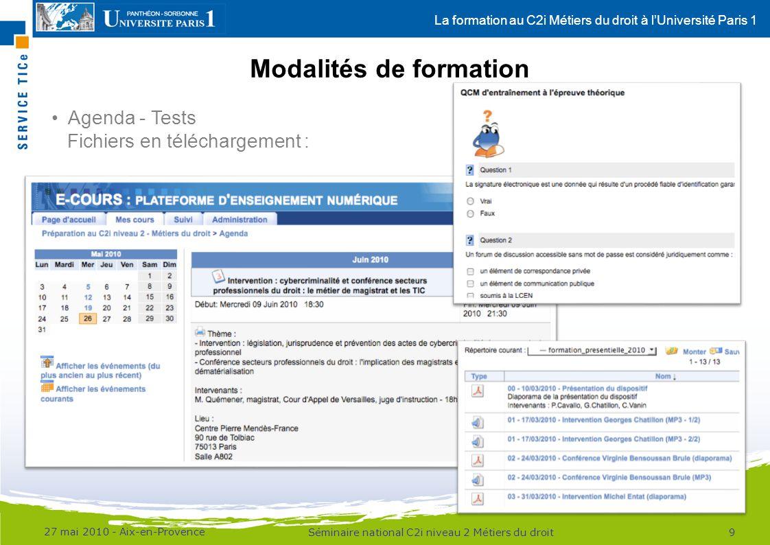 La formation au C2i Métiers du droit à lUniversité Paris 1 Modalités de formation 27 mai 2010 - Aix-en-Provence 9Séminaire national C2i niveau 2 Métiers du droit Agenda - Tests Fichiers en téléchargement :
