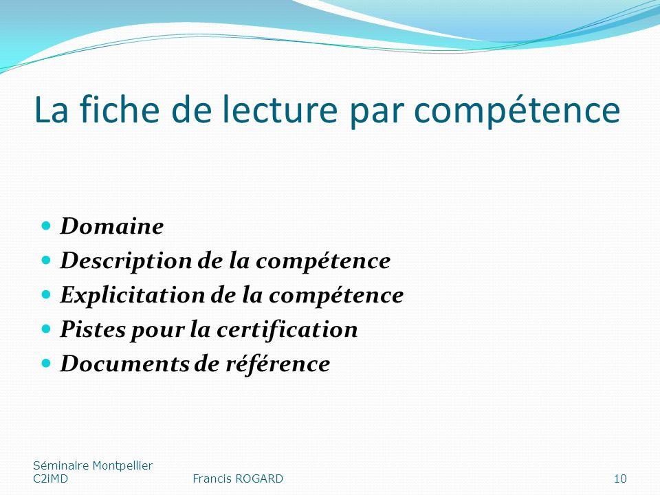 La fiche de lecture par compétence Domaine Description de la compétence Explicitation de la compétence Pistes pour la certification Documents de référence Séminaire Montpellier C2iMDFrancis ROGARD10
