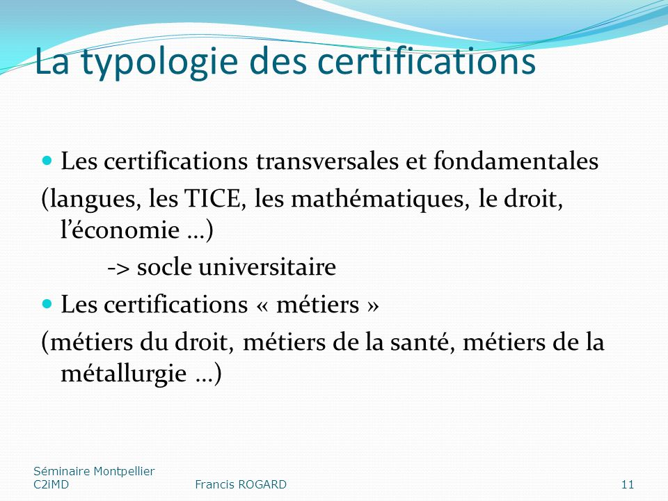 La typologie des certifications Les certifications transversales et fondamentales (langues, les TICE, les mathématiques, le droit, léconomie …) -> socle universitaire Les certifications « métiers » (métiers du droit, métiers de la santé, métiers de la métallurgie …) Séminaire Montpellier C2iMDFrancis ROGARD11
