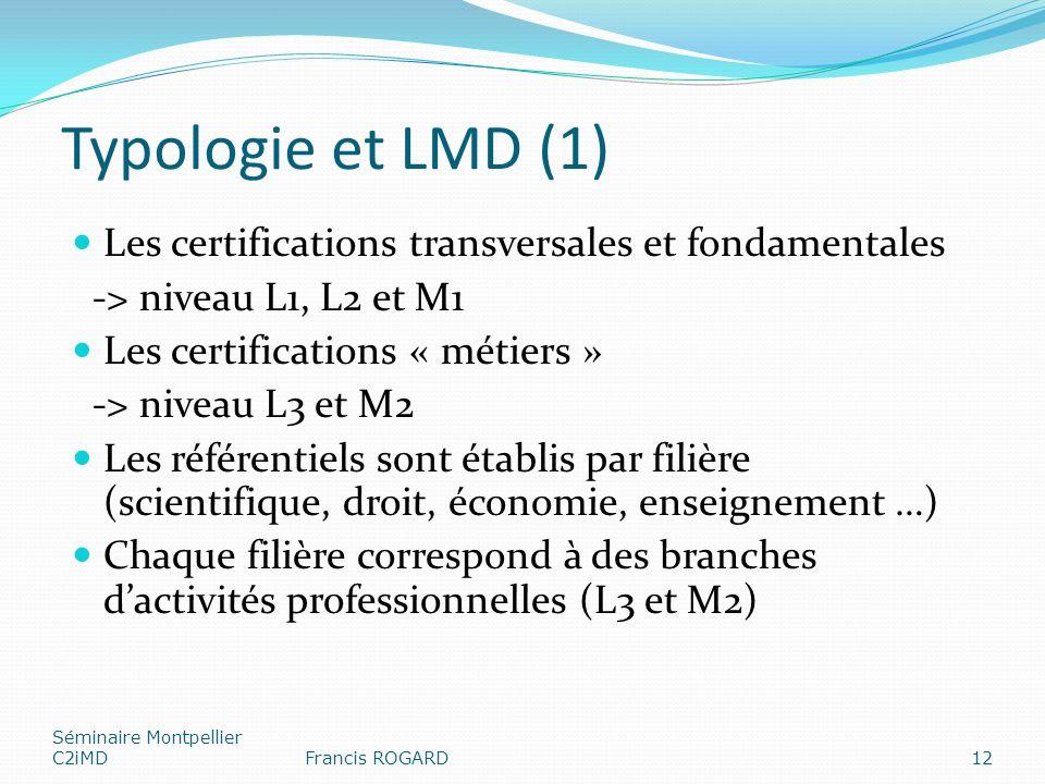 Typologie et LMD (1) Les certifications transversales et fondamentales -> niveau L1, L2 et M1 Les certifications « métiers » -> niveau L3 et M2 Les référentiels sont établis par filière (scientifique, droit, économie, enseignement …) Chaque filière correspond à des branches dactivités professionnelles (L3 et M2) Séminaire Montpellier C2iMDFrancis ROGARD12