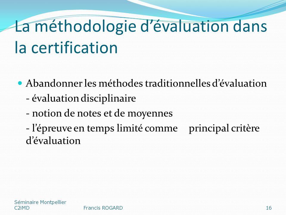 La méthodologie dévaluation dans la certification Abandonner les méthodes traditionnelles dévaluation - évaluation disciplinaire - notion de notes et de moyennes - lépreuve en temps limité comme principal critère dévaluation Séminaire Montpellier C2iMDFrancis ROGARD16